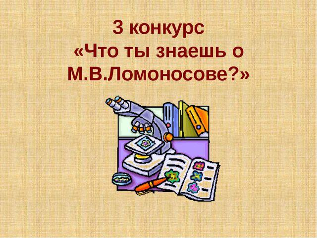 3 конкурс «Что ты знаешь о М.В.Ломоносове?»