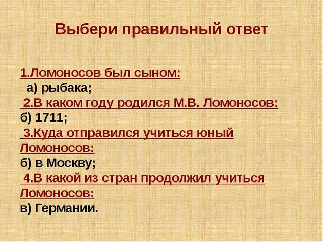 Выбери правильный ответ 1.Ломоносов был сыном: а) рыбака; 2.В каком году род...