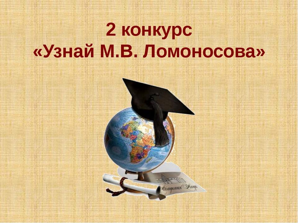 2 конкурс «Узнай М.В. Ломоносова»