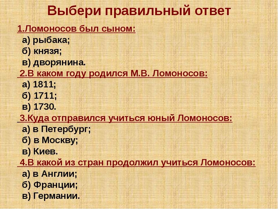 Выбери правильный ответ 1.Ломоносов был сыном: а) рыбака; б) князя; в) дворян...