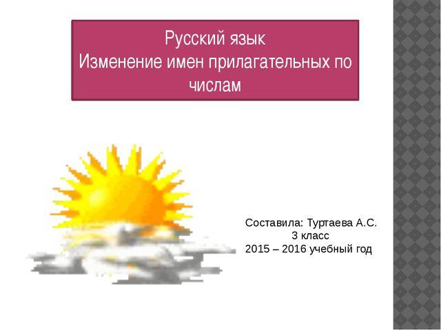 Русский язык Изменение имен прилагательных по числам Составила: Туртаева А.С....