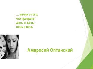 … начни с того, что преврати день в день, ночь в ночь   Амвросий Оптинский