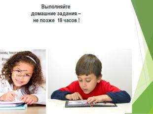 Выполняйте домашние задания – не позже 19 часов !
