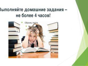Выполняйте домашние задания – не более 4 часов!
