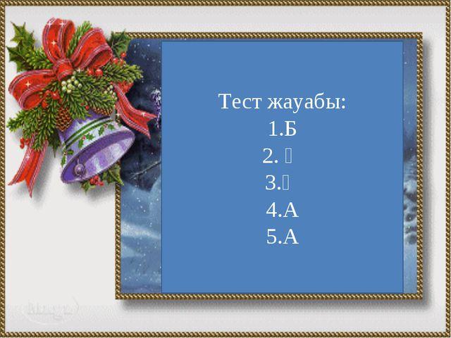 Тест жауабы: 1.Б 2. Ә 3.Ә 4.А 5.А