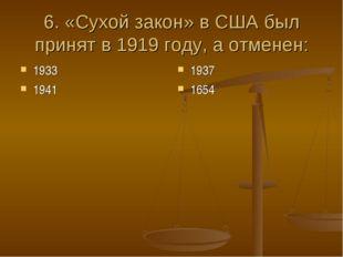 6. «Сухой закон» в США был принят в 1919 году, а отменен: 1933 1941 1937 1654