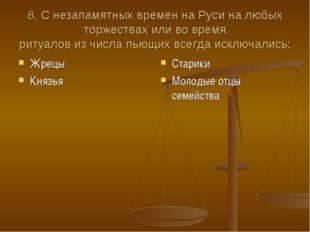 8. С незапамятных времен на Руси на любых торжествах или во время ритуалов из