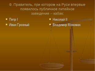 9. Правитель, при котором на Руси впервые появилось публичное питейное заведе