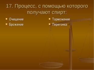 17. Процесс, с помощью которого получают спирт: Очищение Брожение Торможение