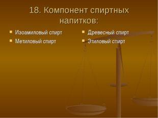 18. Компонент спиртных напитков: Изоамиловый спирт Метиловый спирт Древесный