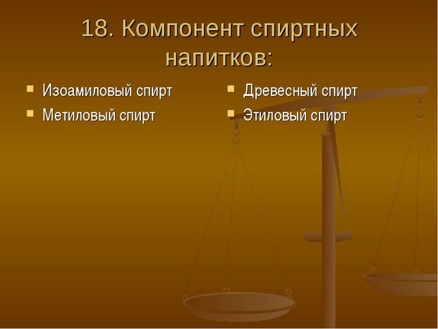 18. Компонент спиртных напитков: Изоамиловый спирт Метиловый спирт Древесный...