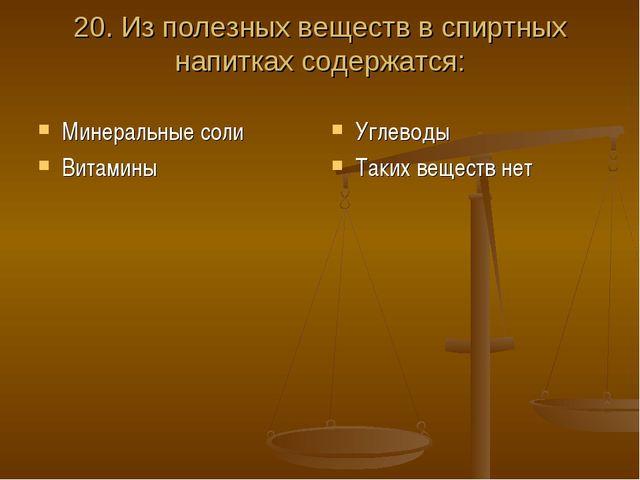 20. Из полезных веществ в спиртных напитках содержатся: Минеральные соли Вита...