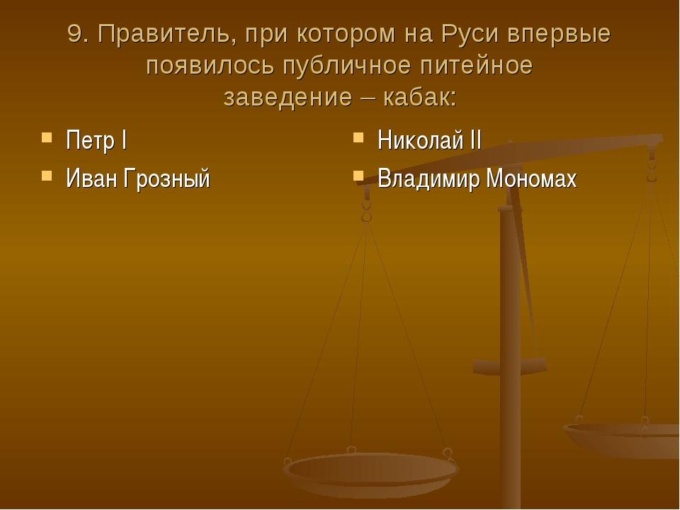 9. Правитель, при котором на Руси впервые появилось публичное питейное заведе...