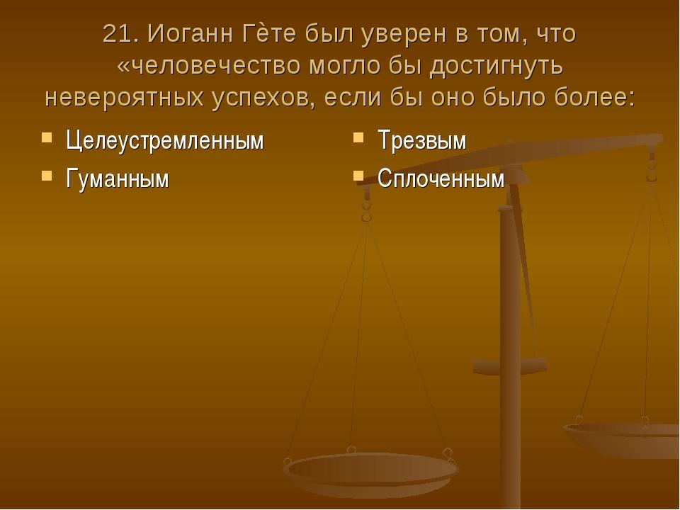 21. Иоганн Гѐте был уверен в том, что «человечество могло бы достигнуть невер...