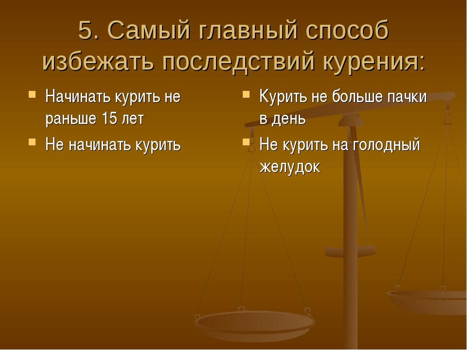 5. Самый главный способ избежать последствий курения: Начинать курить не рань...