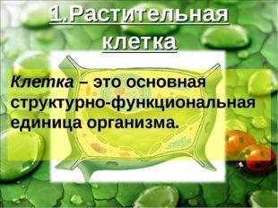 1.Растительная клетка Клетка – это основная структурно-функциональная единица
