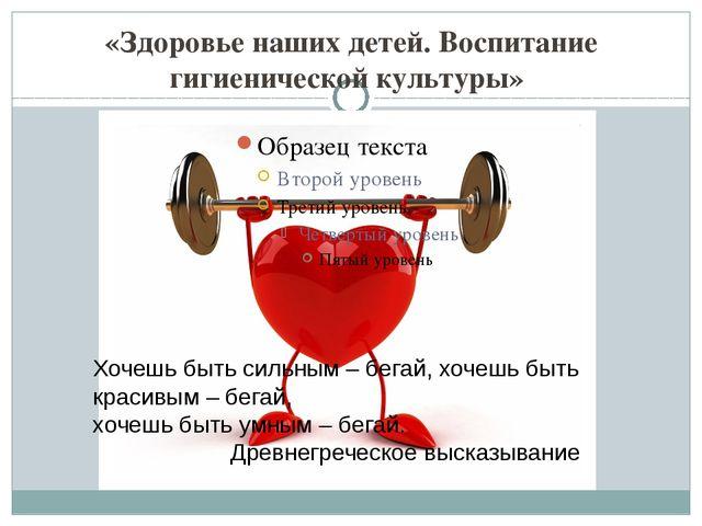 «Здоровье наших детей. Воспитание гигиенической культуры» Хочешь быть сильным...