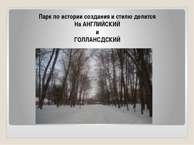 Парк по истории создания и стилю делится На АНГЛИЙСКИЙ и ГОЛЛАНСДСКИЙ