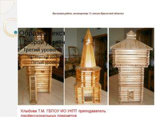 Выставка работ, посвященная 75-летию Иркутской области  Хлыбова Т.М. ГБПОУ