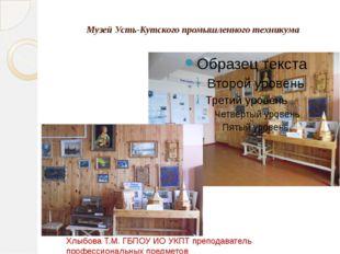Музей Усть-Кутского промышленного техникума Хлыбова Т.М. ГБПОУ ИО УКПТ препо