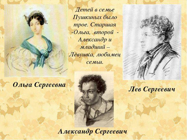 Детей в семье Пушкиных было трое. Старшая -Ольга, второй - Александр и младши...