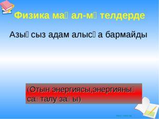 Физика мақал-мәтелдерде Азықсыз адам алысқа бармайды (Отын энергиясы,энергиян
