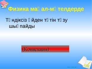 Физика мақал-мәтелдерде Түндіксіз үйден түтін түзу шықпайды (Конвекция) Ашық