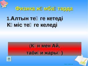 Физика жұмбақтарда 1.Алтын теңге кетеді Күміс теңге келеді (Күн мен Ай, табиғ