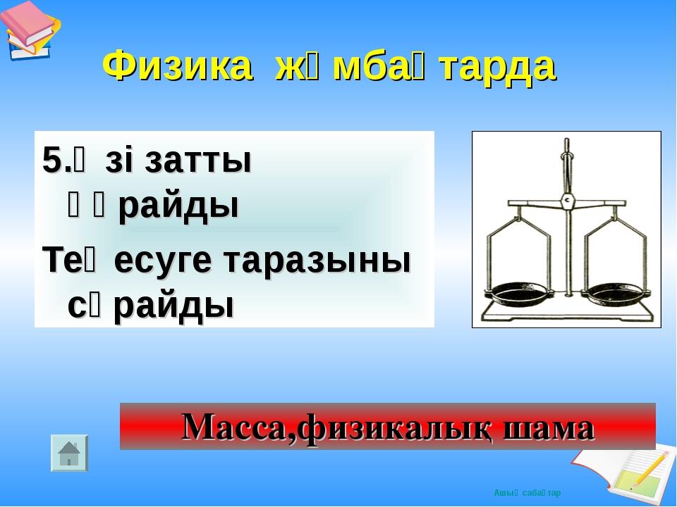 Физика жұмбақтарда 5.Өзі затты құрайды Теңесуге таразыны сұрайды Масса,физик...