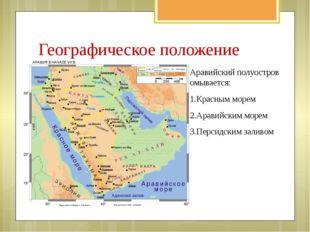 Географическое положение Аравийский полуостров омывается: 1.Красным морем 2.А