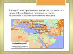 В конце VI века Иран захватил южную часть Аравии. А в начале VII века Византи
