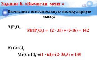 Задание 6. «Вычисли меня » Вычислите относительную молекулярную массу: А)Р2О5