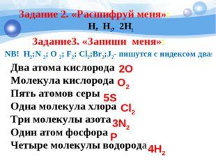 Задание 2. «Расшифруй меня»: H, H2, 2H2 Два атома кислорода Молекула кислород