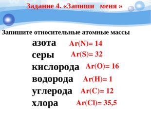 Задание 4. «Запиши меня » Запишите относительные атомные массы азота серы кис