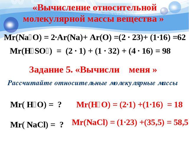 Mr(Na₂O) = 2·Ar(Na)+ Ar(O) =(2 · 23)+ (1·16) =62 Mr(H₂SO₄) = (2 · 1) + (1 · 3...
