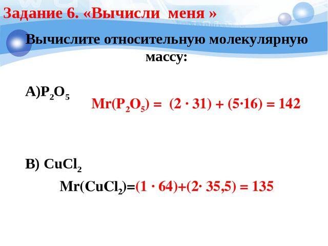 Задание 6. «Вычисли меня » Вычислите относительную молекулярную массу: А)Р2О5...