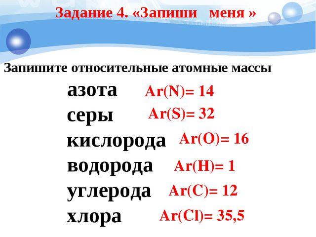 Задание 4. «Запиши меня » Запишите относительные атомные массы азота серы кис...