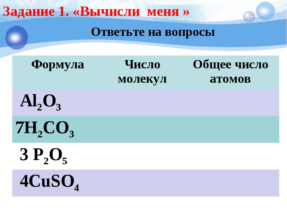 Ответьте на вопросы Задание 1. «Вычисли меня » ФормулаЧисло молекулОбщее чи...