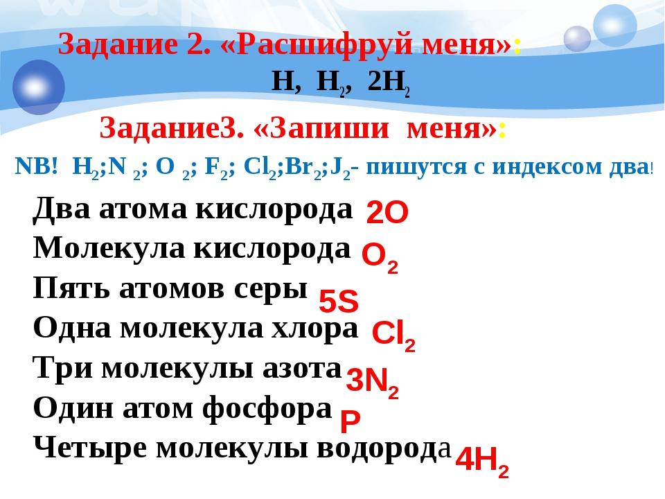 Задание 2. «Расшифруй меня»: H, H2, 2H2 Два атома кислорода Молекула кислород...