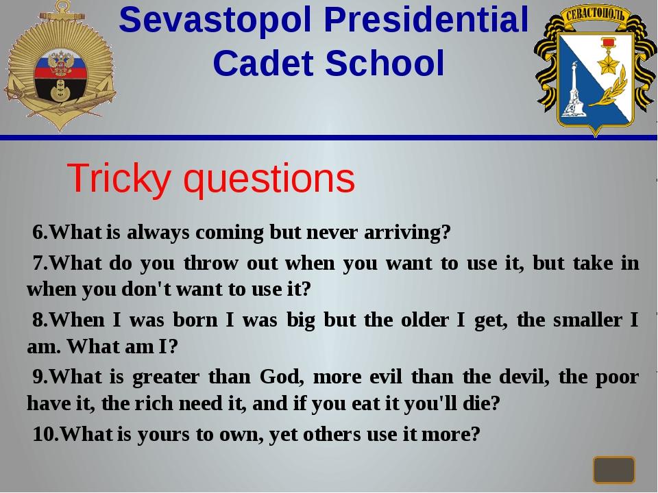 Sevastopol Presidential Cadet School Tricky questions 6.What is always comi...