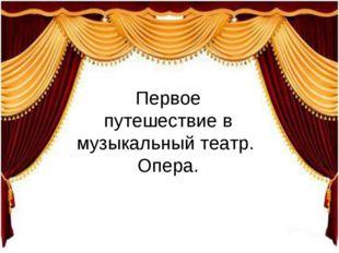 Первое путешествие в музыкальный театр. Опера.