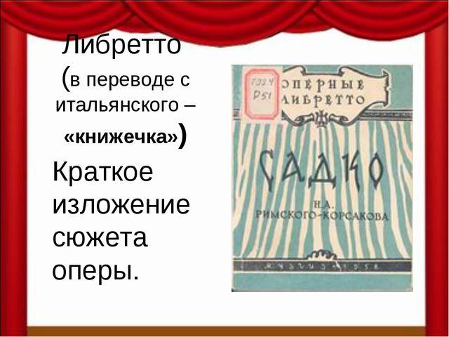 Либретто (в переводе с итальянского – «книжечка») Краткое изложение сюжета оп...