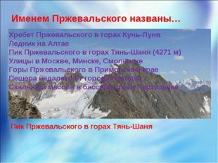 Именем Пржевальского названы… Хребет Пржевальского в горах Кунь-Луня Ледник н