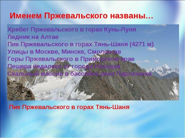 Именем Пржевальского названы… Хребет Пржевальского в горах Кунь-Луня Ледник н...