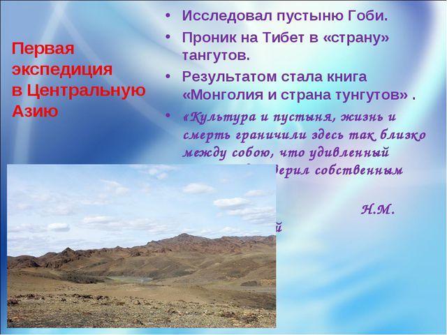 Первая экспедиция в Центральную Азию Исследовал пустыню Гоби. Проник на Тибет...