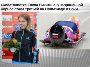 Скелетонистка Елена Никитина в напряжённой борьбе стала третьей на Олимпиаде