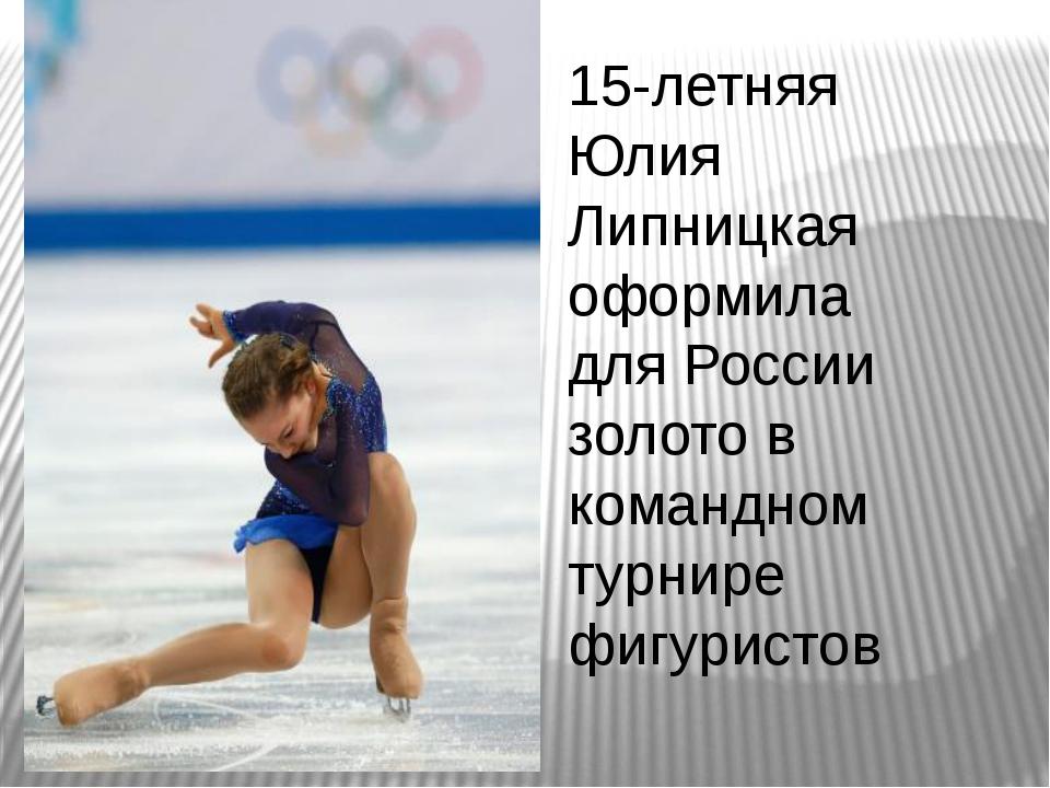 15-летняя Юлия Липницкая оформила для России золото в командном турнире фигур...