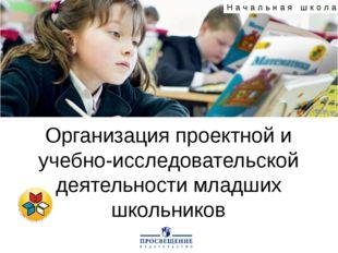 Организация проектной и учебно-исследовательской деятельности младших школьни