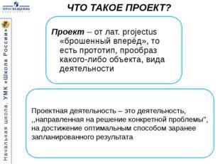 ЧТО ТАКОЕ ПРОЕКТ? Проект – от лат. projectus «брошенный вперёд», то есть про