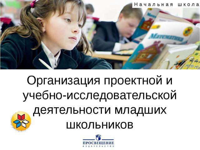 Организация проектной и учебно-исследовательской деятельности младших школьни...